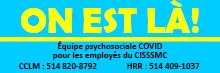 On est là! Équipe psychosociale COVID pour les employés du CISSSMC. 514-820-8792.